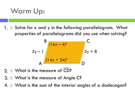 Warm Up:  Solve for x and y in the following parallelogram. What properties of parallelograms did you use when solving?  What is the measure of CD? 