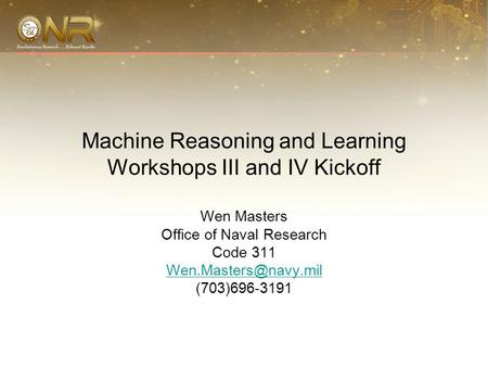 Machine Reasoning and Learning Workshops III and IV Kickoff Wen Masters Office of Naval Research Code 311 (703)696-3191.