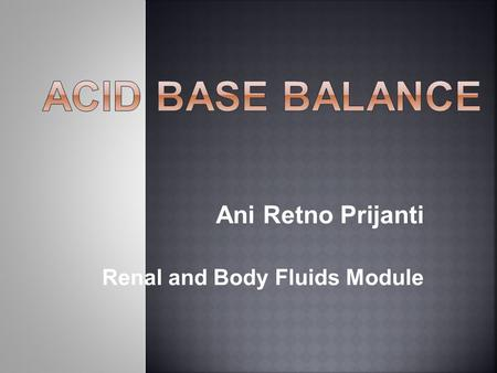 Ani Retno Prijanti Renal and Body Fluids Module.  Body fluid  Regulation of Acid – Base Balance  Chemical buffer content and function  Acidosis and.