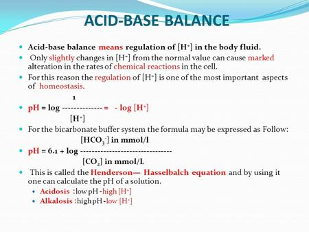 ACID-BASE BALANCE Acid-base balance means regulation of [H+] in the body fluid. Only slightly changes in [H+] from the normal value can cause marked alteration.