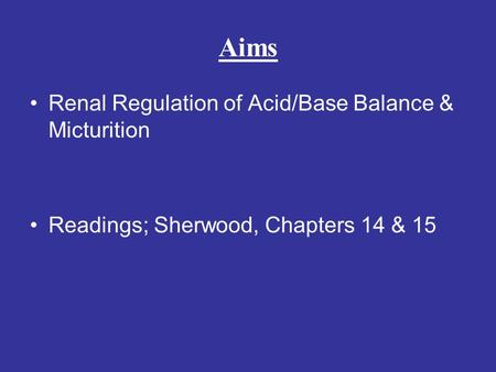 Aims Renal Regulation of Acid/Base Balance & Micturition Readings; Sherwood, Chapters 14 & 15.