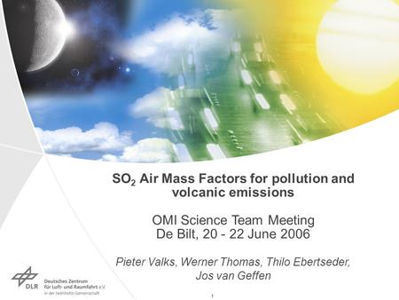 1 SO 2 Air Mass Factors for pollution and volcanic emissions OMI Science Team Meeting De Bilt, 20 - 22 June 2006 Pieter Valks, Werner Thomas, Thilo Ebertseder,