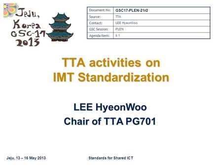 Jeju, 13 – 16 May 2013Standards for Shared ICT TTA activities on IMT Standardization LEE HyeonWoo Chair of TTA PG701 Document No: GSC17-PLEN-21r2 Source: