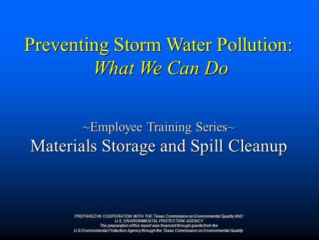 Preventing Storm Water Pollution: What We Can Do ~Employee Training Series~ Materials Storage and Spill Cleanup PREPARED IN COOPERATION WITH THE Texas.
