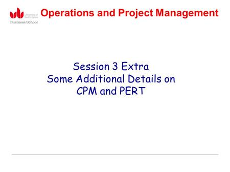 Operations and Project Management Session 3 Extra Some Additional Details on CPM and PERT.