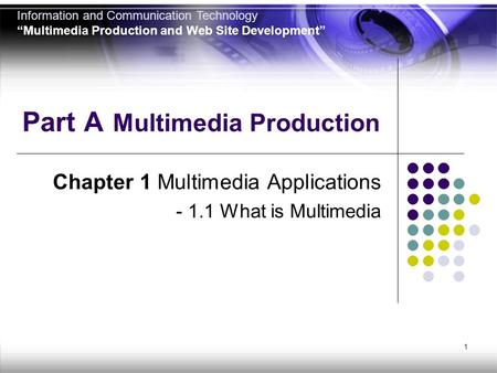 "1 Part A Multimedia Production Chapter 1 Multimedia Applications - 1.1 What is Multimedia Information and Communication Technology ""Multimedia Production."