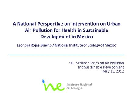 A National Perspective on Intervention on Urban Air Pollution for Health in Sustainable Development in Mexico Leonora Rojas-Bracho / National Institute.