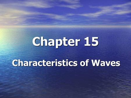 Chapter 15 Characteristics of Waves. Section 15.1 Objectives/Learning Targets Explain what causes mechanical waves Explain what causes mechanical waves.