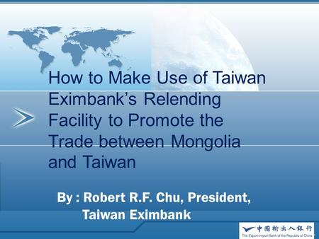 How to Make Use of Taiwan Eximbank's Relending Facility to Promote the Trade between Mongolia and Taiwan By : Robert R.F. Chu, President, Taiwan Eximbank.