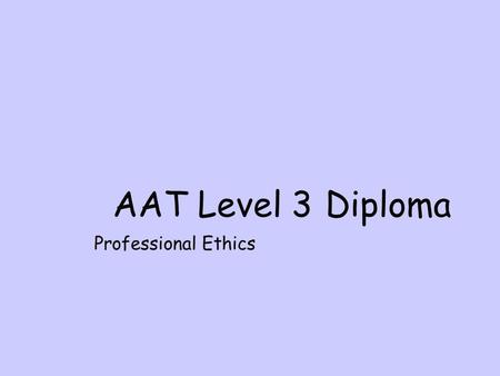 AAT Level 3 Diploma Professional Ethics. Aims Outline the relevant legal, regulatory and ethical requirements affecting the accounting and finance sector.
