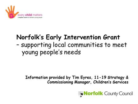 Norfolk's Early Intervention Grant – supporting local communities to meet young people's needs Information provided by Tim Eyres, 11-19 Strategy & Commissioning.
