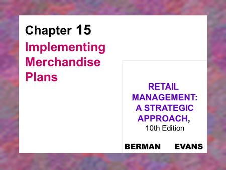 15 Chapter 15 Implementing Merchandise Plans RETAIL MANAGEMENT: A STRATEGIC APPROACH, 10th Edition BERMAN EVANS.