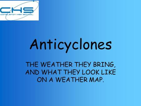 Anticyclones THE WEATHER THEY BRING, AND WHAT THEY LOOK LIKE ON A WEATHER MAP.