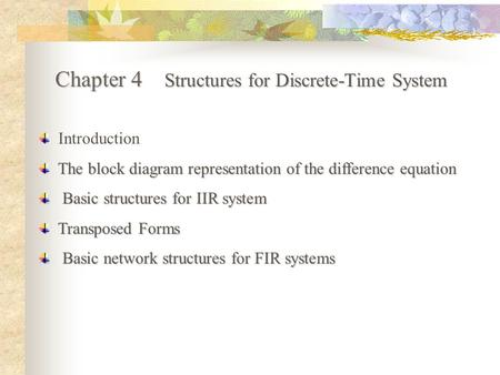 Chapter 4 Structures for Discrete-Time System Introduction The block diagram representation of the difference equation Basic structures for IIR system.
