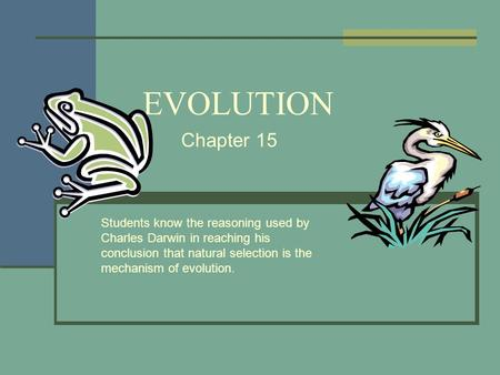 EVOLUTION Chapter 15 Students know the reasoning used by Charles Darwin in reaching his conclusion that natural selection is the mechanism of evolution.