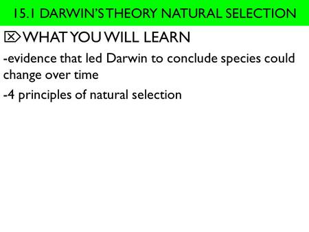 15.1 DARWIN'S THEORY NATURAL SELECTION  WHAT YOU WILL LEARN -evidence that led Darwin to conclude species could change over time -4 principles of natural.