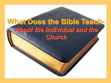 What Does the Bible Teach- About the Individual and the Church What Does the Bible Teach- About the Individual and the Church.