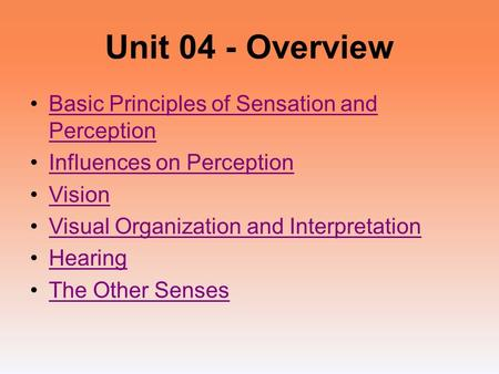 Unit 04 - Overview Basic Principles of Sensation and PerceptionBasic Principles of Sensation and Perception Influences on Perception Vision Visual Organization.