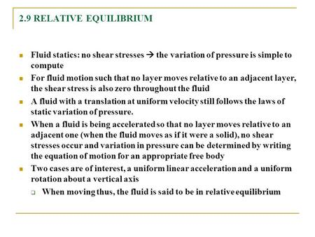 2.9 RELATIVE EQUILIBRIUM Fluid statics: no shear stresses  the variation of pressure is simple to compute For fluid motion such that no layer moves relative.
