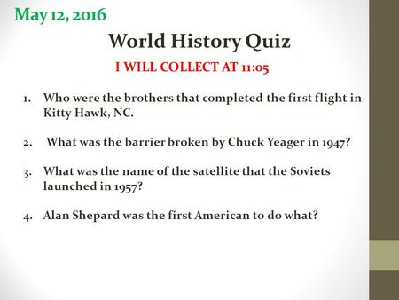 May 12, 2016 World History Quiz I WILL COLLECT AT 11:05 1.Who were the brothers that completed the first flight in Kitty Hawk, NC. 2. What was the barrier.