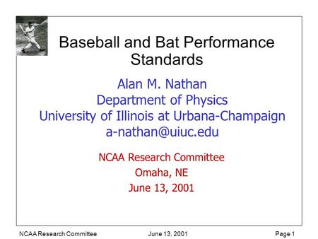 NCAA Research Committee June 13, 2001 Page 1 Baseball and Bat Performance Standards Alan M. Nathan Department of Physics University of Illinois at Urbana-Champaign.