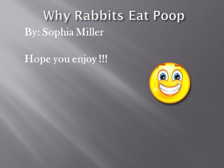 By: Sophia Miller Hope you enjoy !!! Rabbits have a really gross habit. They eat poop!  Rabbits eat lots of greens such as grass and leafy weeds. 