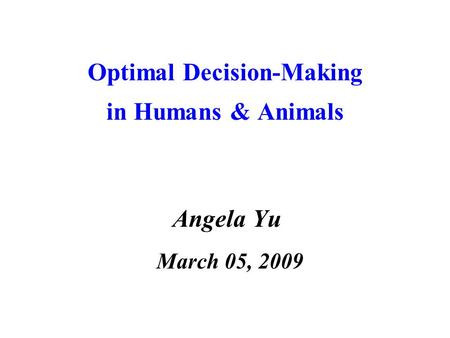 Optimal Decision-Making in Humans & Animals Angela Yu March 05, 2009.