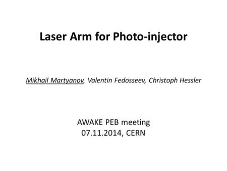 Laser Arm for Photo-injector Mikhail Martyanov, Valentin Fedosseev, Christoph Hessler AWAKE PEB meeting 07.11.2014, CERN.