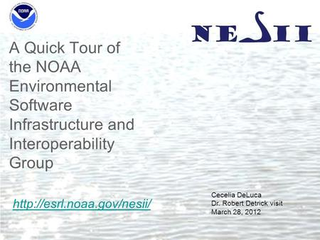 A Quick Tour of the NOAA Environmental Software Infrastructure and Interoperability Group Cecelia DeLuca Dr. Robert Detrick visit March 28, 2012