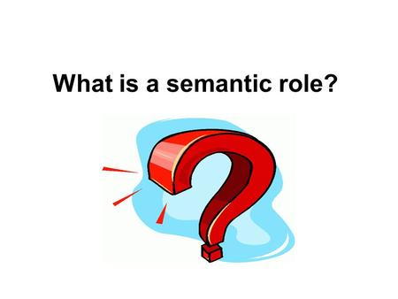 What is a semantic role?. A semantic role is the underlying relationship that a participant has with the main verb in a clause.verbclause Also known as: