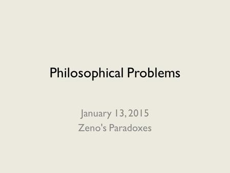 Philosophical Problems January 13, 2015 Zeno's Paradoxes.