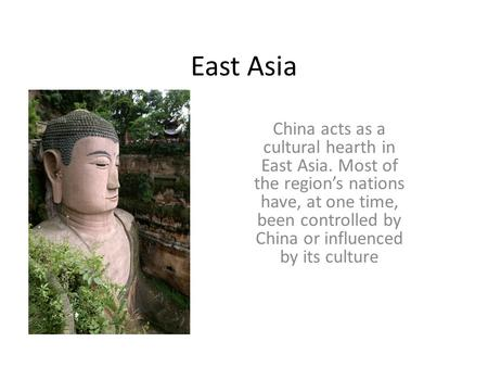 East Asia China acts as a cultural hearth in East Asia. Most of the region's nations have, at one time, been controlled by China or influenced by its culture.