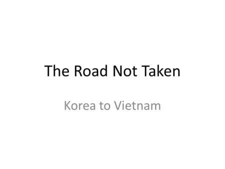 The Road Not Taken Korea to Vietnam. Korean History 1850-1945 Foreign skirmishes Korea threatened from foreign forces Part of imperialism 1910-1945: