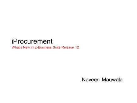 IProcurement What's New in E-Business Suite Release 12 Naveen Mauwala.