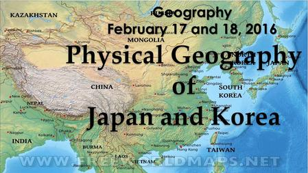 Geography February 17 and 18, 2016 Physical Geography of Japan and Korea.