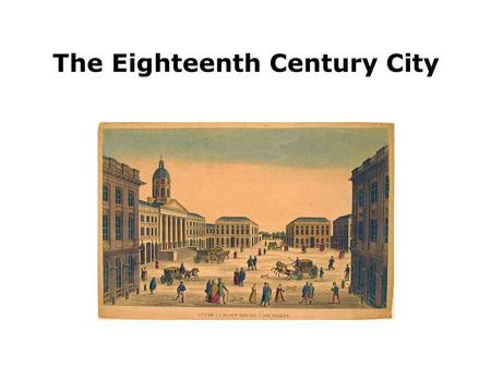 The Eighteenth Century City. Urban revival Second half of XVIII century: demographic increase and economic development. Agriculture and proto-industry.