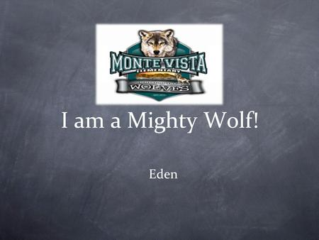I am a Mighty Wolf! Eden. Our Vision and Mission We are responsible LEADERS who are here to listen and learn. We will PUT FIRST THINGS FIRST and do our.