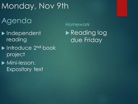 Monday, Nov 9th Agenda  Independent reading  Introduce 2 nd book project  Mini-lesson: Expository text Homework  Reading log due Friday.