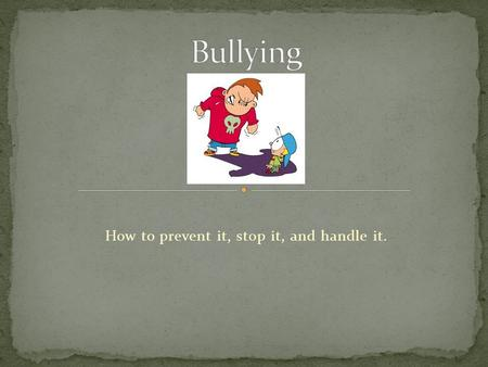How to prevent it, stop it, and handle it. Bullying is just a stage, a normal part of life. Myth Fact: Bullying is not normal or socially acceptable.