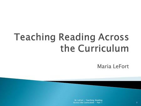 Maria LeFort 1 M. LeFort - Teaching Reading Across the Curriculum - Part 1.