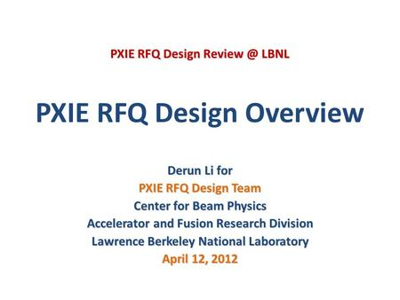 PXIE RFQ Design Overview Derun Li for PXIE RFQ Design Team Center for Beam Physics Accelerator and Fusion Research Division Lawrence Berkeley National.