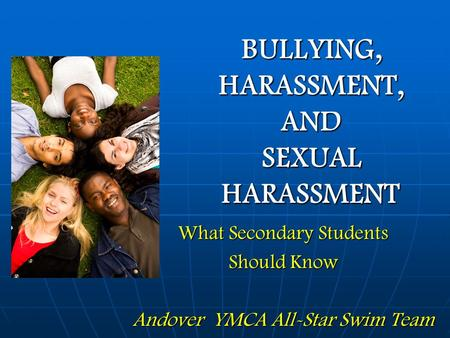 BULLYING, HARASSMENT, AND SEXUAL HARASSMENT What Secondary Students Should Know Andover YMCA All-Star Swim Team.