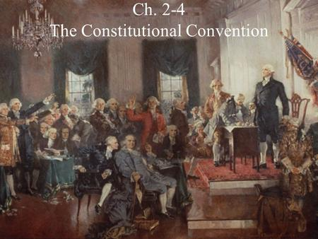 Ch. 2-4 The Constitutional Convention. The Framers 12 of the 13 States send delegates to the Philadelphia Convention The 55 delegates that attended became.