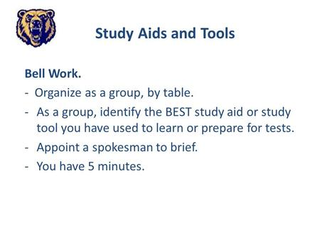 Study Aids and Tools Bell Work. - Organize as a group, by table. -As a group, identify the BEST study aid or study tool you have used to learn or prepare.