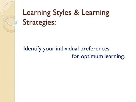 Learning Styles & Learning Strategies: Identify your individual preferences for optimum learning.