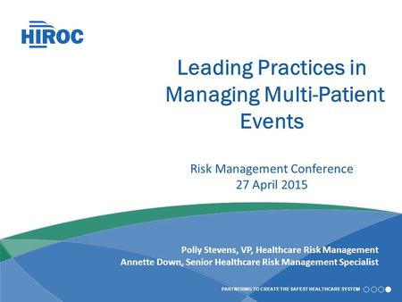PARTNERING TO CREATE THE SAFEST HEALTHCARE SYSTEM Leading Practices in Managing Multi-Patient Events Risk Management Conference 27 April 2015 Polly Stevens,