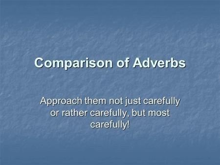 Comparison of Adverbs Approach them not just carefully or rather carefully, but most carefully!