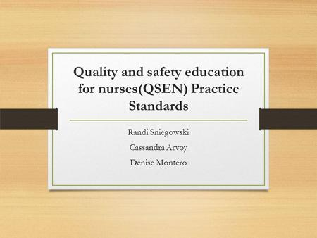 Quality and safety education for nurses(QSEN) Practice Standards Randi Sniegowski Cassandra Arvoy Denise Montero.