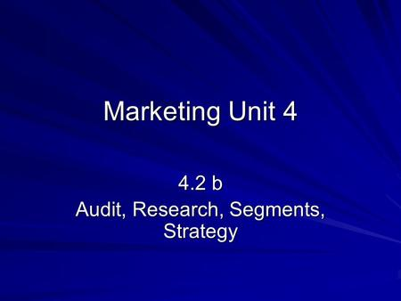 Marketing Unit 4 4.2 b Audit, Research, Segments, Strategy.