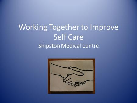 Working Together to Improve Self Care Shipston Medical Centre.